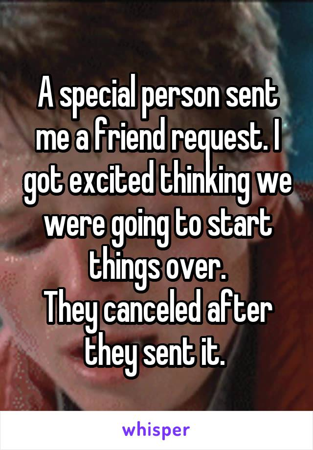 A special person sent me a friend request. I got excited thinking we were going to start things over. They canceled after they sent it.