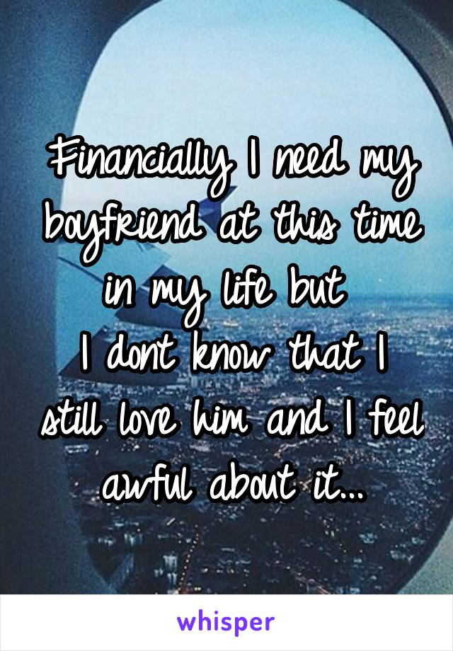 Financially I need my boyfriend at this time in my life but  I dont know that I still love him and I feel awful about it...