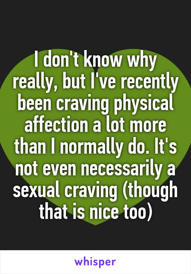 I don't know why really, but I've recently been craving physical affection a lot more than I normally do. It's not even necessarily a sexual craving (though that is nice too)