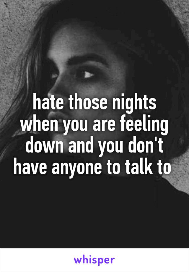 hate those nights when you are feeling down and you don't have anyone to talk to