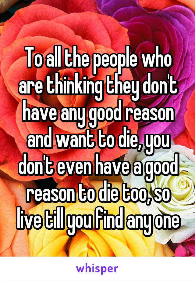 To all the people who are thinking they don't have any good reason and want to die, you don't even have a good reason to die too, so live till you find any one