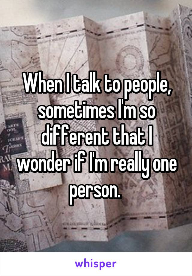 When I talk to people, sometimes I'm so different that I wonder if I'm really one person.