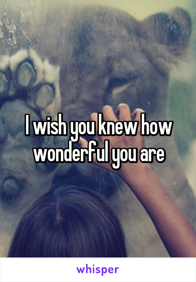 I wish you knew how wonderful you are
