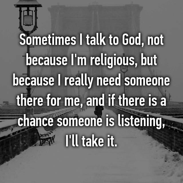 Sometimes I talk to God, not because I'm religious, but because I really need someone there for me, and if there is a chance someone is listening, I'll take it.