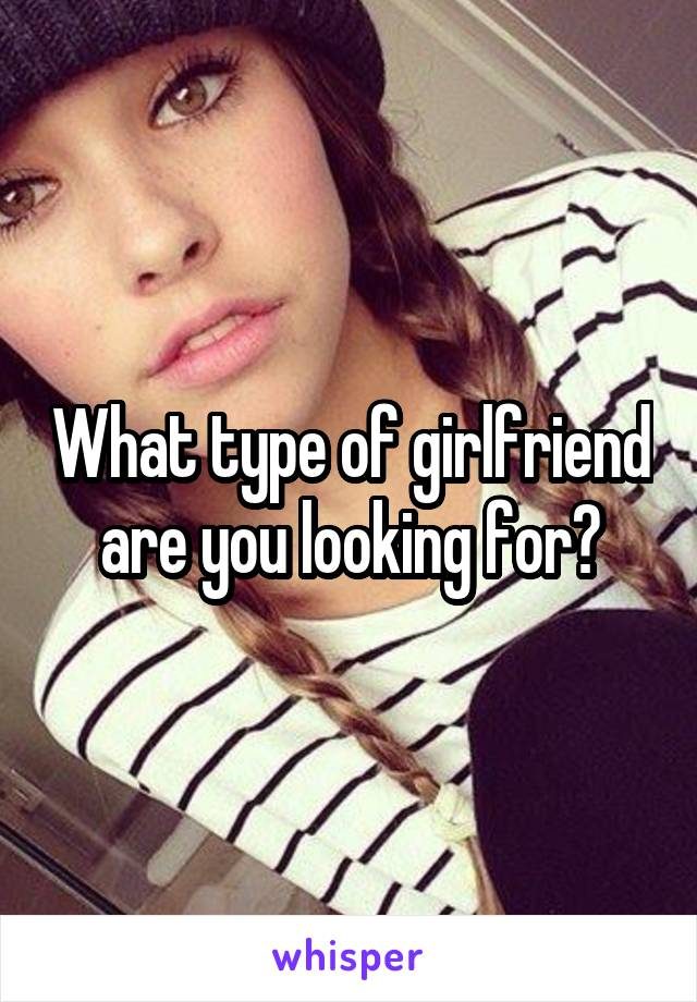 What type of girlfriend are you looking for?