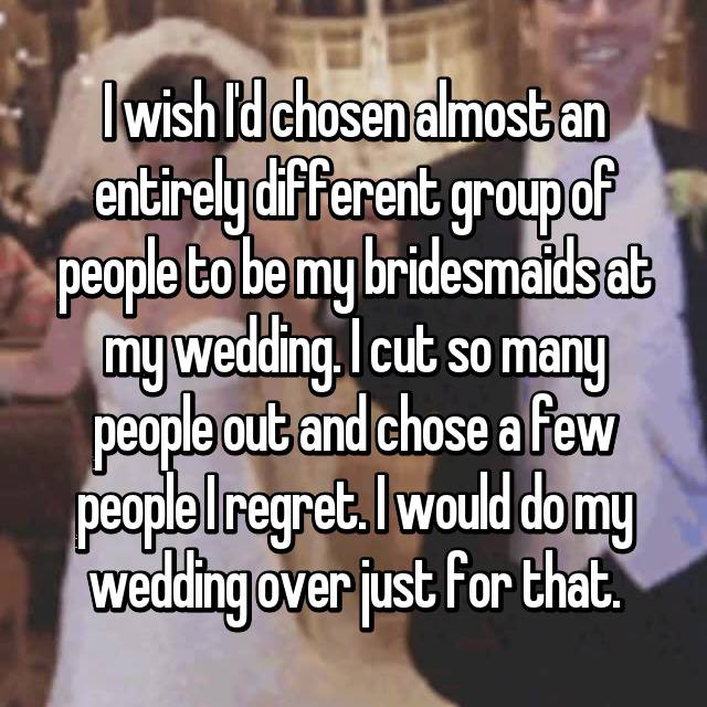 I wish I'd chosen almost an entirely different group of people to be my bridesmaids at my wedding. I cut so many people out and chose a few people I regret. I would do my wedding over just for that.