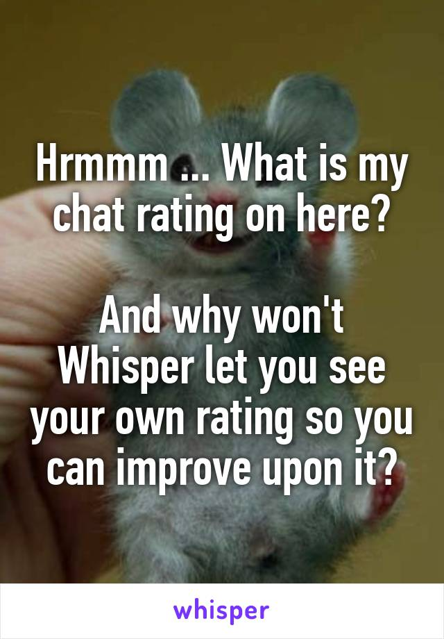 Hrmmm ... What is my chat rating on here?  And why won't Whisper let you see your own rating so you can improve upon it?