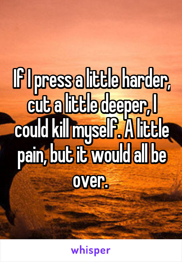 If I press a little harder, cut a little deeper, I could kill myself. A little pain, but it would all be over.