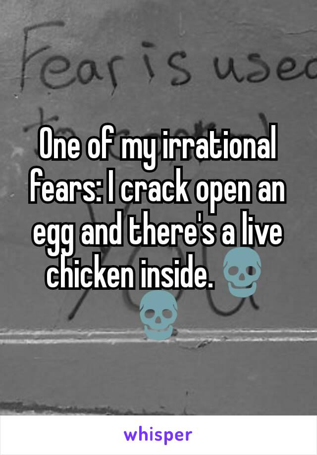 One of my irrational fears: I crack open an egg and there's a live chicken inside.💀💀