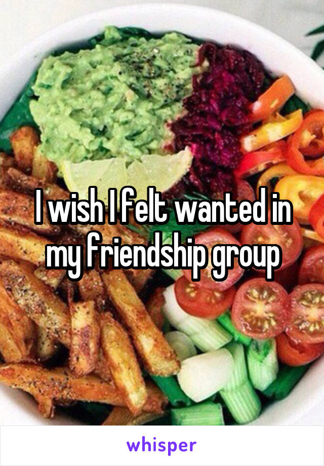I wish I felt wanted in my friendship group