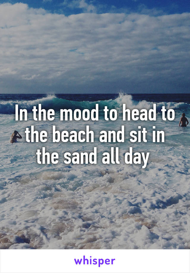 In the mood to head to the beach and sit in the sand all day