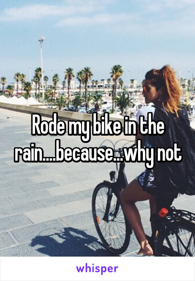 Rode my bike in the rain....because...why not