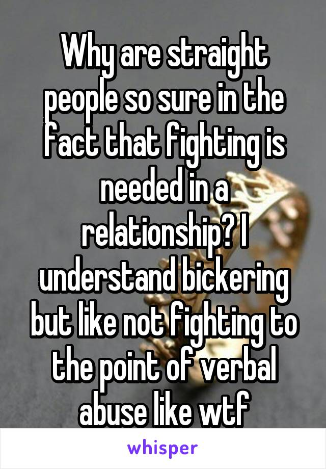 Why are straight people so sure in the fact that fighting is needed in a relationship? I understand bickering but like not fighting to the point of verbal abuse like wtf