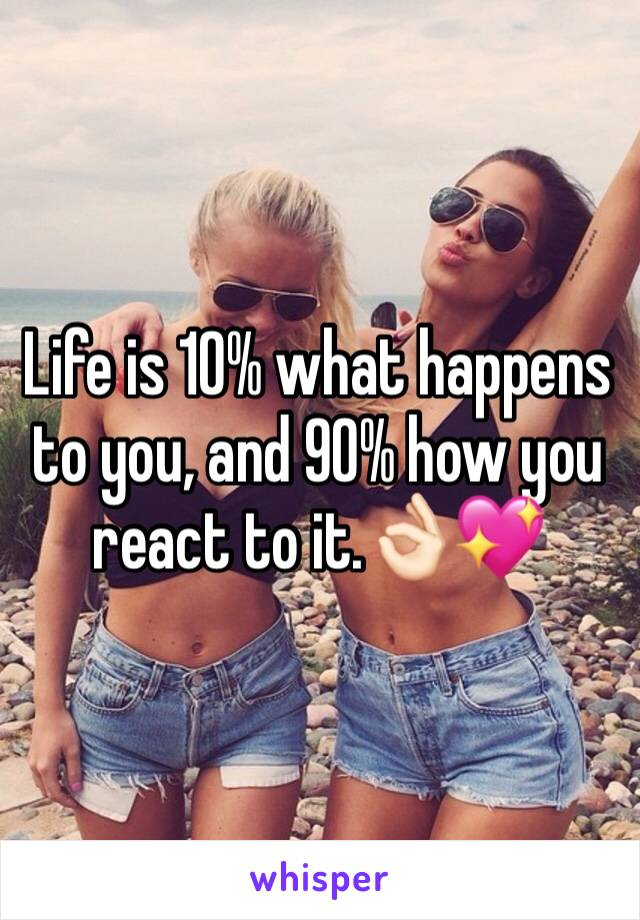 Life is 10% what happens to you, and 90% how you react to it.👌🏻💖