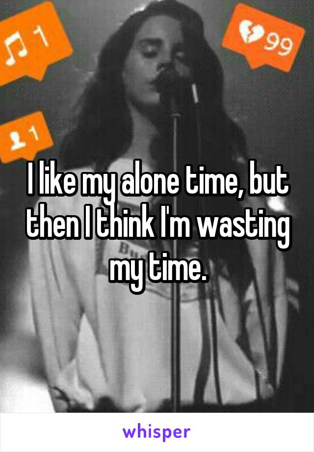 I like my alone time, but then I think I'm wasting my time.