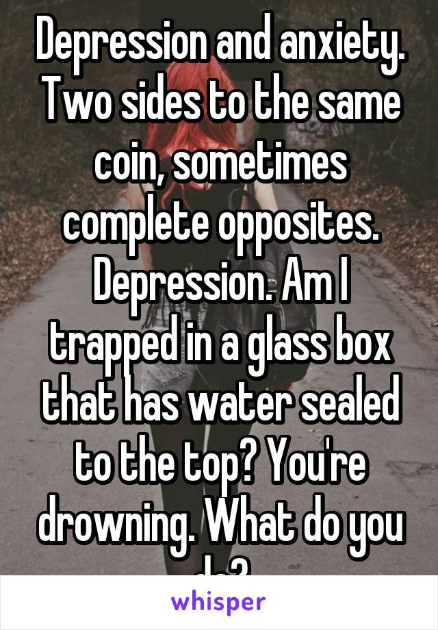 Depression and anxiety. Two sides to the same coin, sometimes complete opposites. Depression. Am I trapped in a glass box that has water sealed to the top? You're drowning. What do you do?