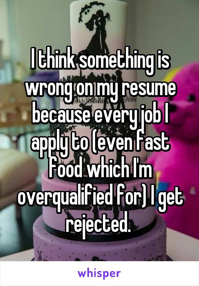 I think something is wrong on my resume because every job I apply to (even fast food which I'm overqualified for) I get rejected.
