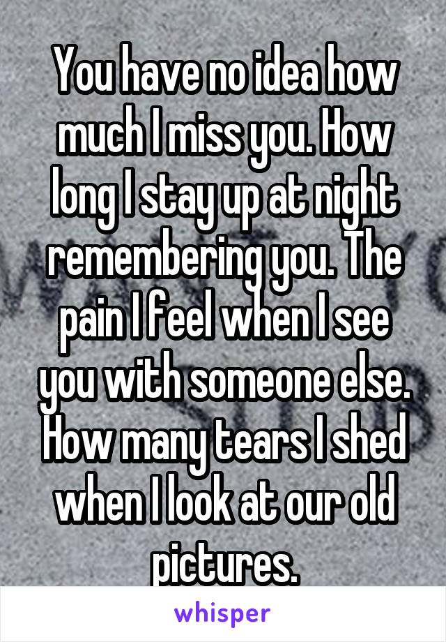 You have no idea how much I miss you. How long I stay up at night remembering you. The pain I feel when I see you with someone else. How many tears I shed when I look at our old pictures.