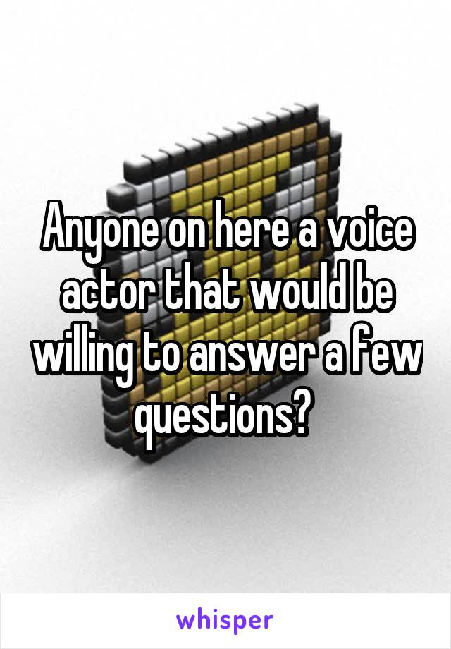 Anyone on here a voice actor that would be willing to answer a few questions?