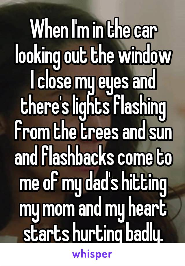 When I'm in the car looking out the window I close my eyes and there's lights flashing from the trees and sun and flashbacks come to me of my dad's hitting my mom and my heart starts hurting badly.