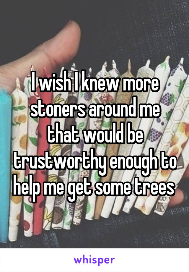 I wish I knew more stoners around me that would be trustworthy enough to help me get some trees