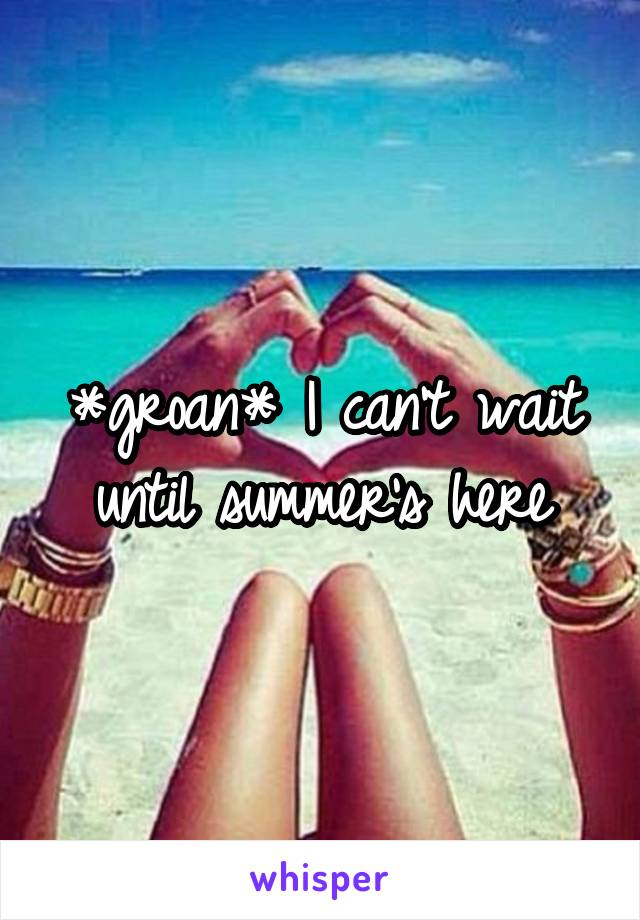 *groan* I can't wait until summer's here