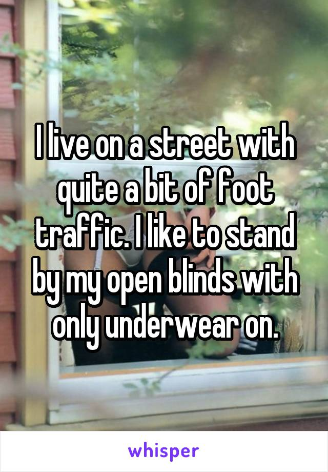 I live on a street with quite a bit of foot traffic. I like to stand by my open blinds with only underwear on.