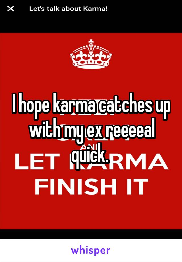 I hope karma catches up with my ex reeeeal quick.