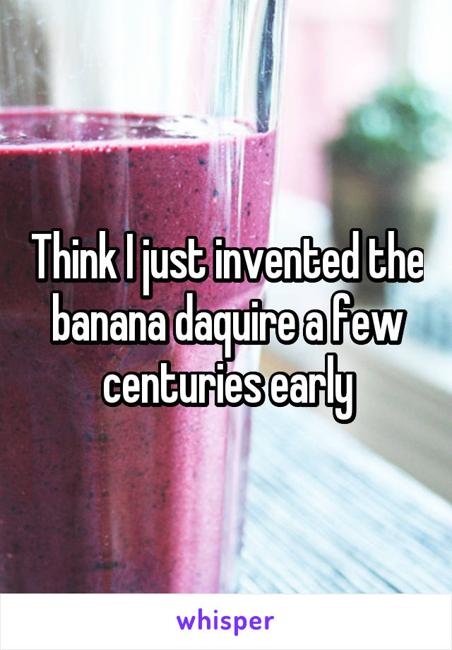 Think I just invented the banana daquire a few centuries early