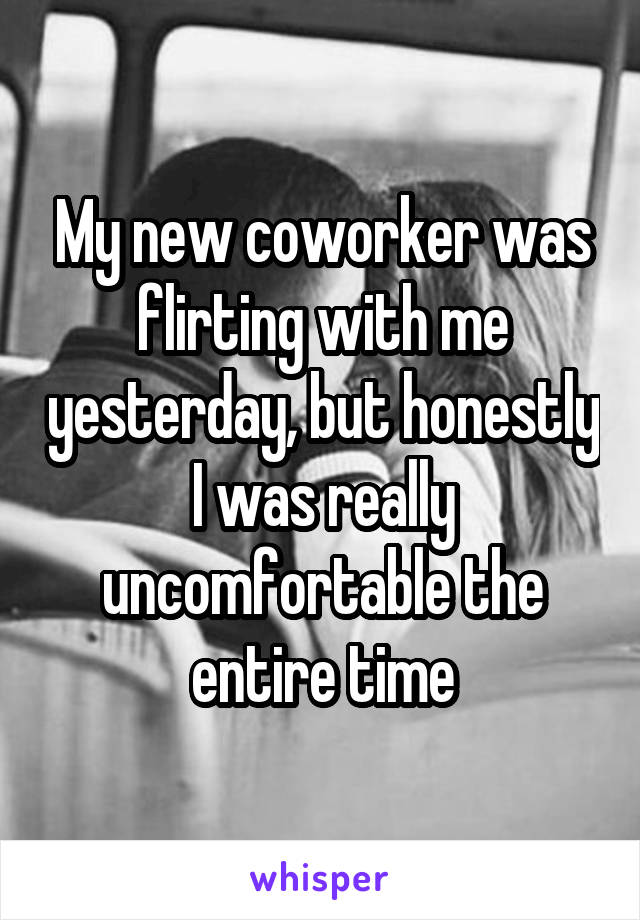 My new coworker was flirting with me yesterday, but honestly I was really uncomfortable the entire time