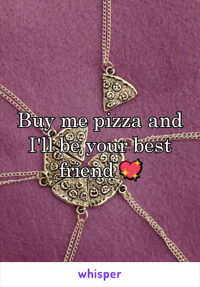 Buy me pizza and I'll be your best friend 💖