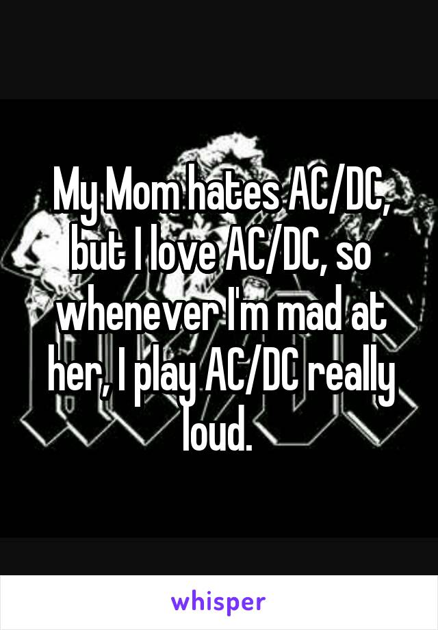 My Mom hates AC/DC, but I love AC/DC, so whenever I'm mad at her, I play AC/DC really loud.