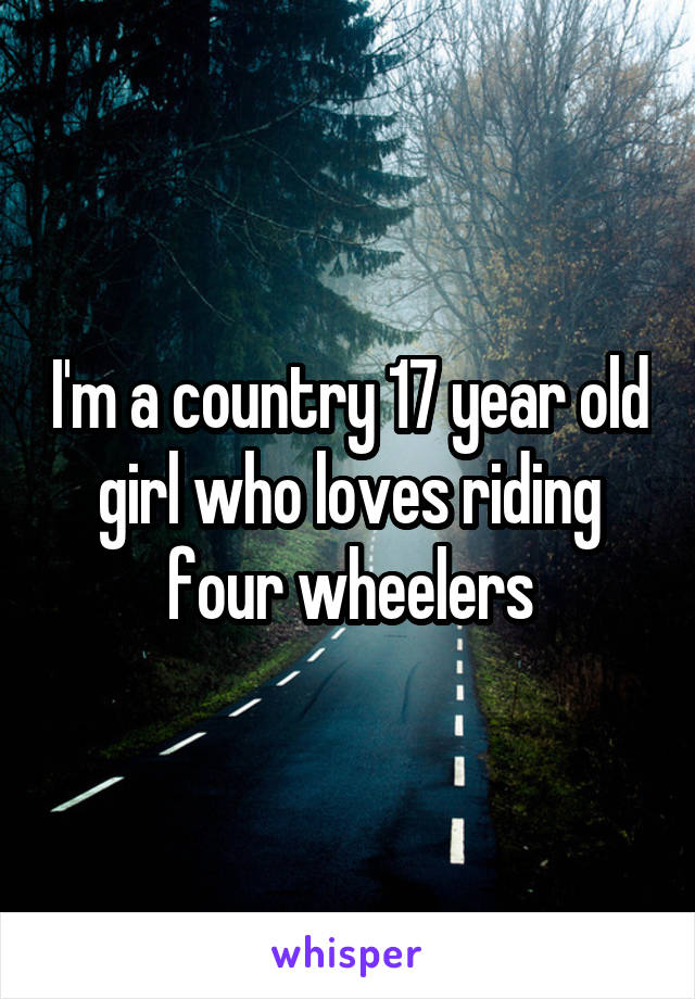 I'm a country 17 year old girl who loves riding four wheelers
