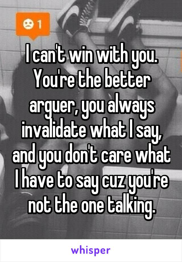 I can't win with you. You're the better arguer, you always invalidate what I say, and you don't care what I have to say cuz you're not the one talking.