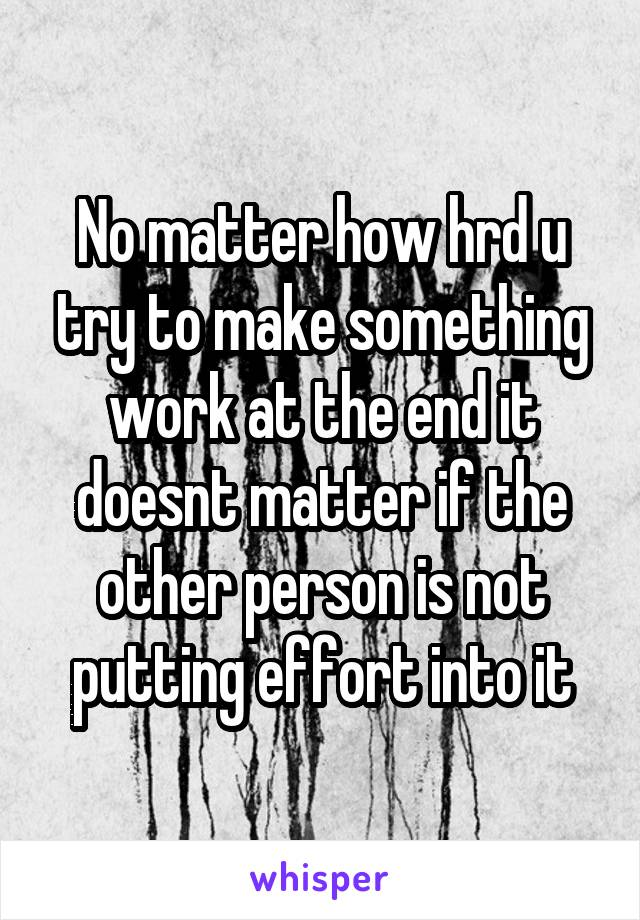 No matter how hrd u try to make something work at the end it doesnt matter if the other person is not putting effort into it