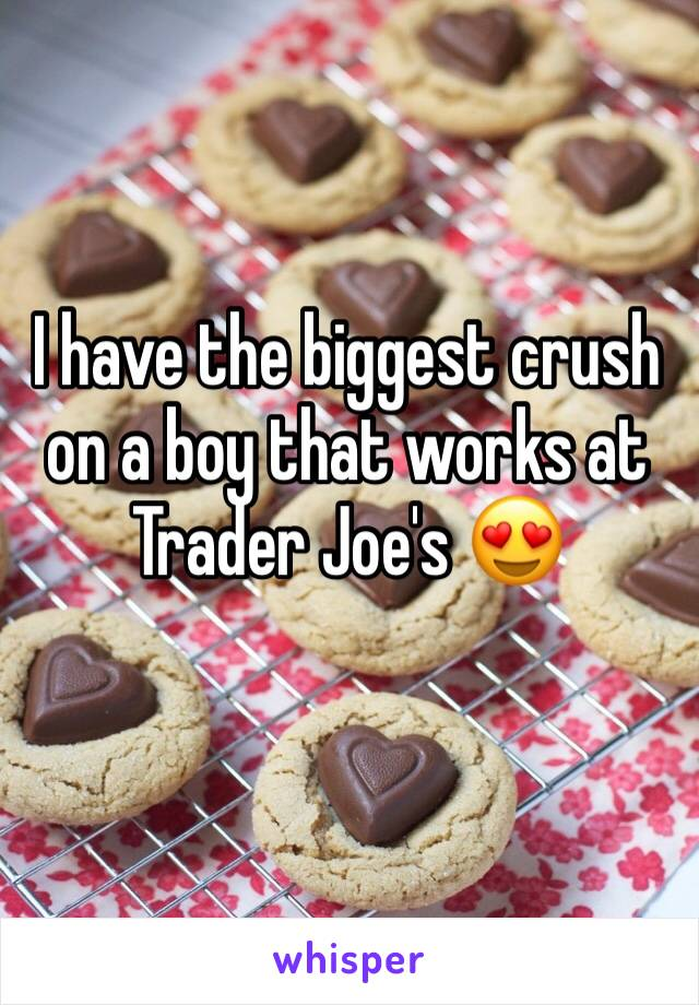 I have the biggest crush on a boy that works at Trader Joe's 😍