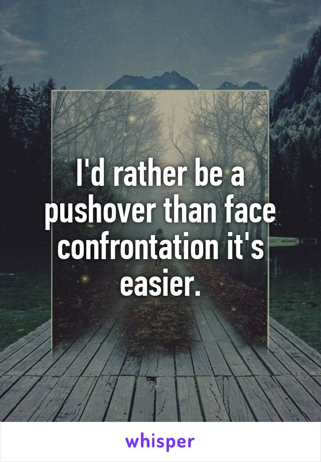I'd rather be a pushover than face confrontation it's easier.