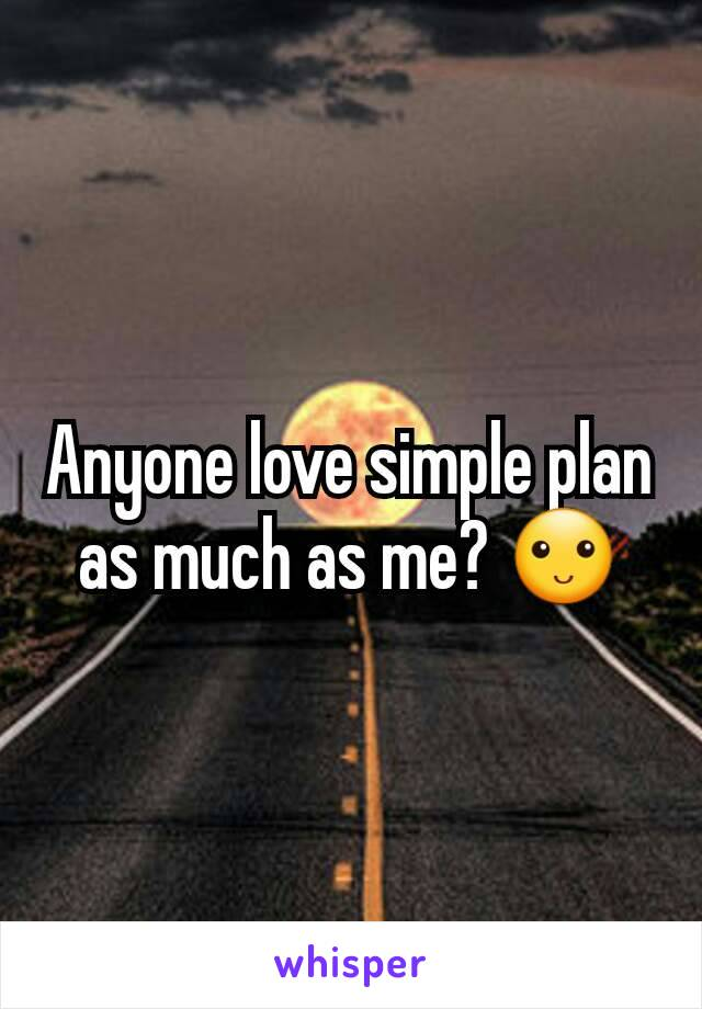 Anyone love simple plan as much as me? 🙂