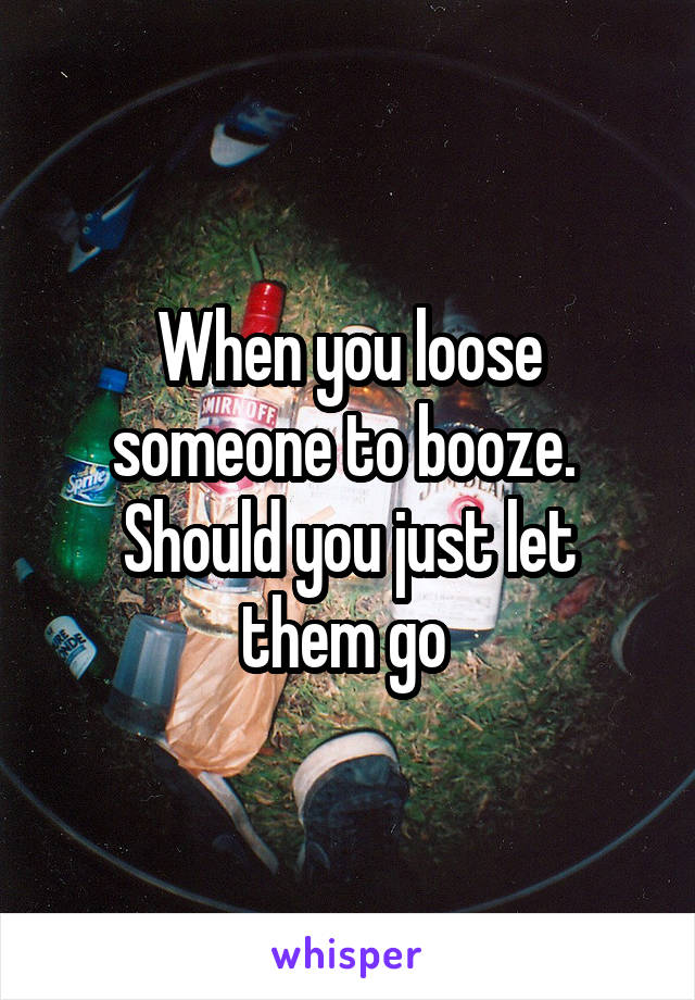 When you loose someone to booze.  Should you just let them go