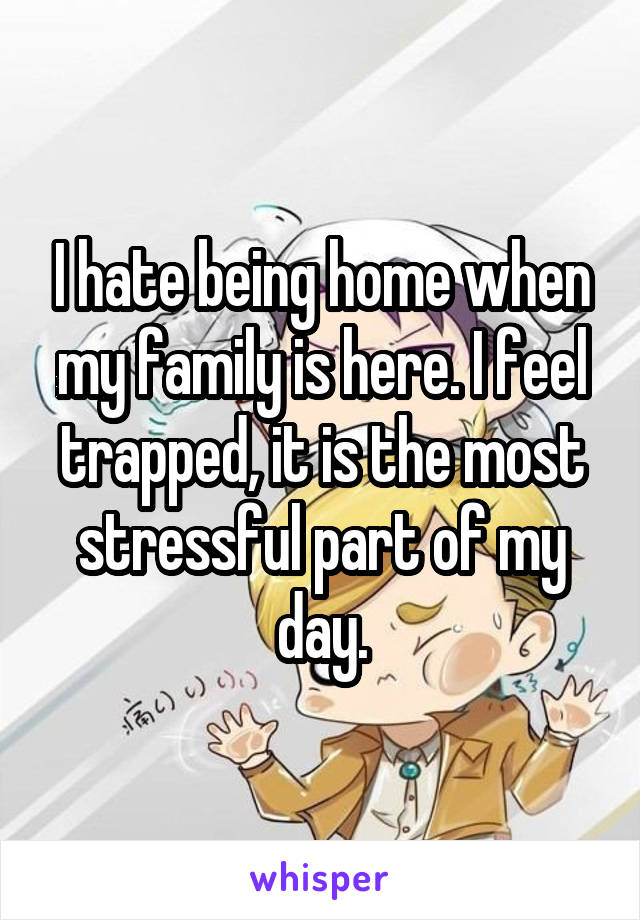 I hate being home when my family is here. I feel trapped, it is the most stressful part of my day.