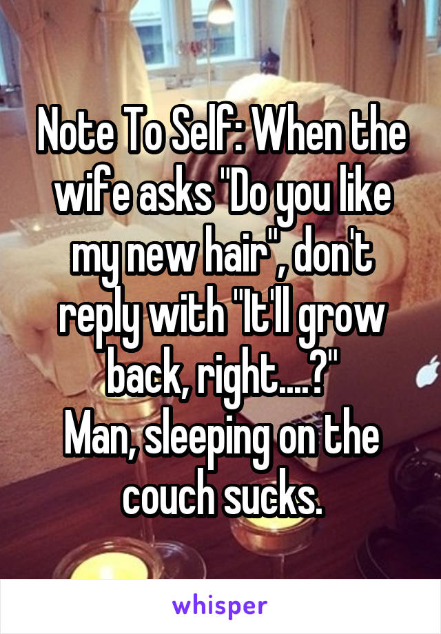 "Note To Self: When the wife asks ""Do you like my new hair"", don't reply with ""It'll grow back, right....?"" Man, sleeping on the couch sucks."