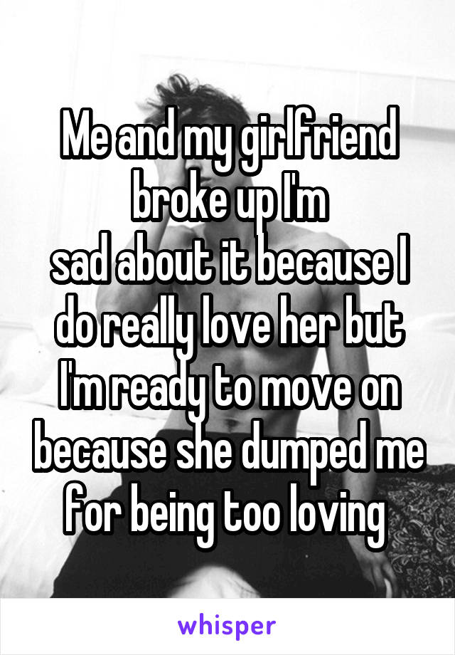 Me and my girlfriend broke up I'm sad about it because I do really love her but I'm ready to move on because she dumped me for being too loving