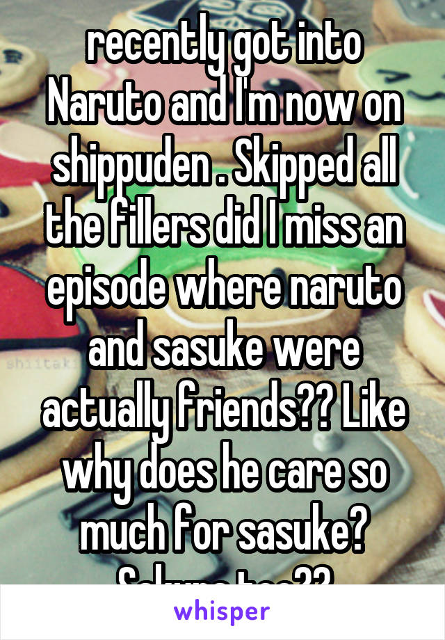 recently got into Naruto and I'm now on shippuden . Skipped all the fillers did I miss an episode where naruto and sasuke were actually friends?? Like why does he care so much for sasuke? Sakura too??