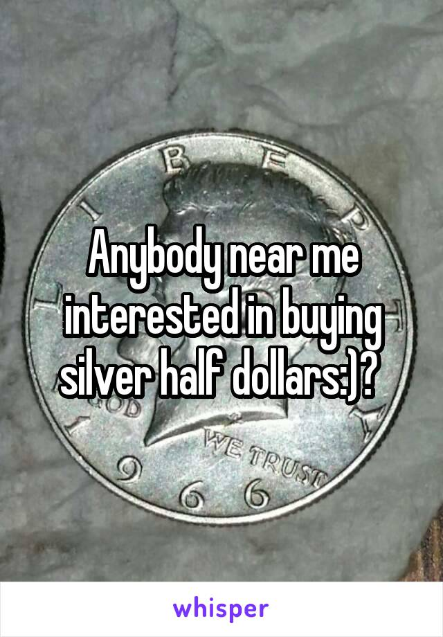 Anybody near me interested in buying silver half dollars:)?