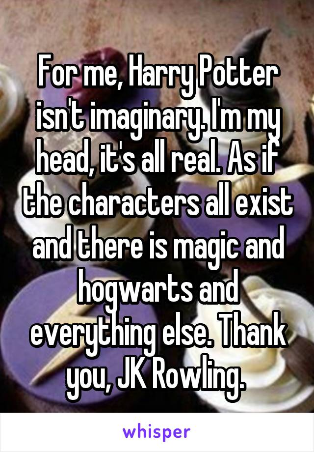 For me, Harry Potter isn't imaginary. I'm my head, it's all real. As if the characters all exist and there is magic and hogwarts and everything else. Thank you, JK Rowling.