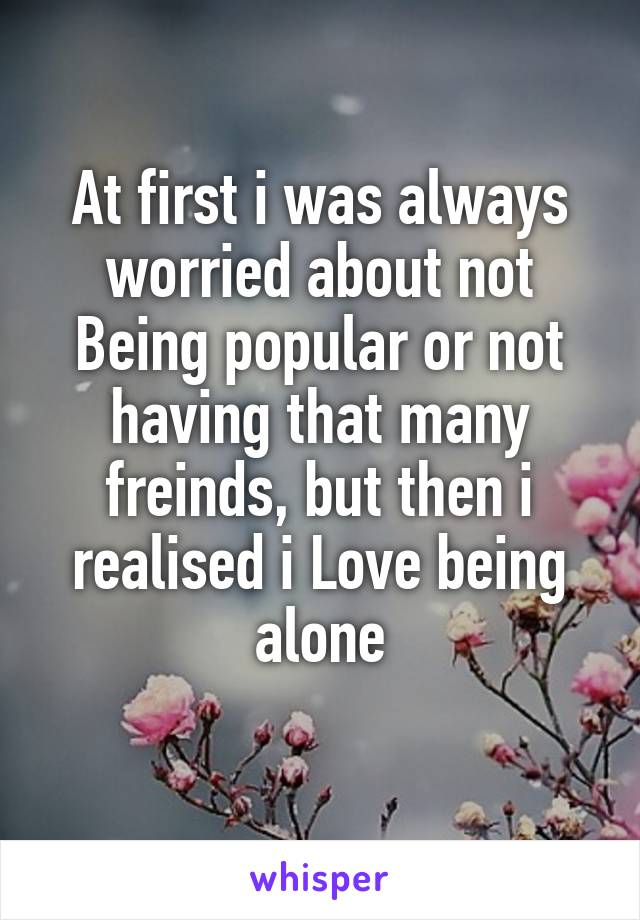 At first i was always worried about not Being popular or not having that many freinds, but then i realised i Love being alone