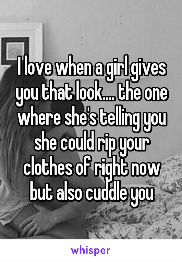 I love when a girl gives you that look.... the one where she's telling you she could rip your clothes of right now but also cuddle you