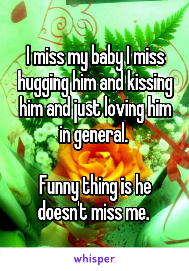 I miss my baby I miss hugging him and kissing him and just loving him in general.   Funny thing is he doesn't miss me.