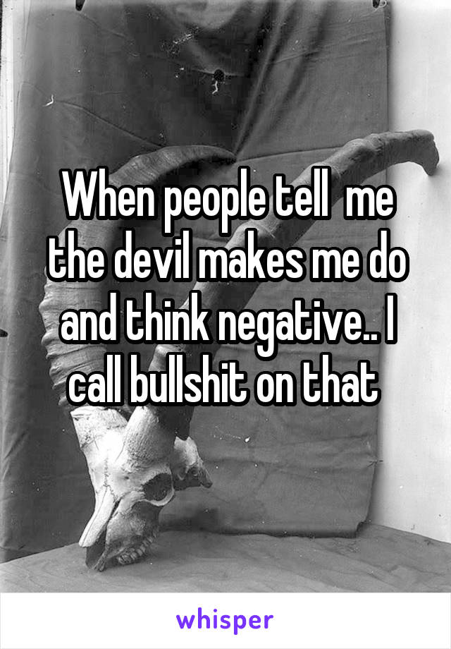 When people tell  me the devil makes me do and think negative.. I call bullshit on that