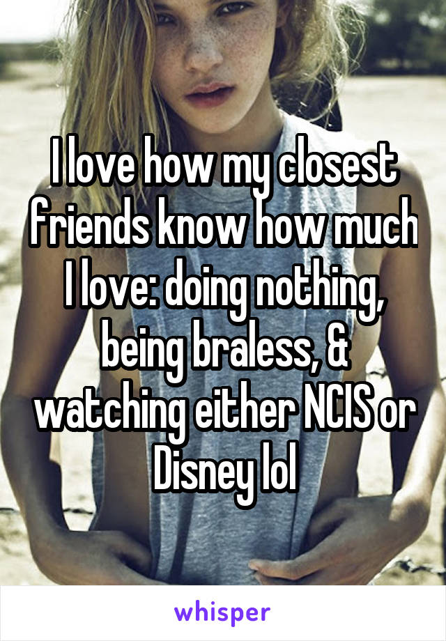 I love how my closest friends know how much I love: doing nothing, being braless, & watching either NCIS or Disney lol